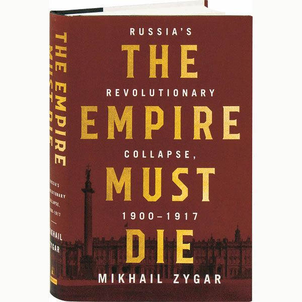 The Empire Must Die: Russia's Revolutionary Collapse, 1900-1917. Mikhail Zygar.