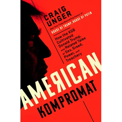 American Kompromat: How the KGB Cultivated Donald Trump, and Related Tales of Sex, Greed, Power, and Treachery. C. Unger.