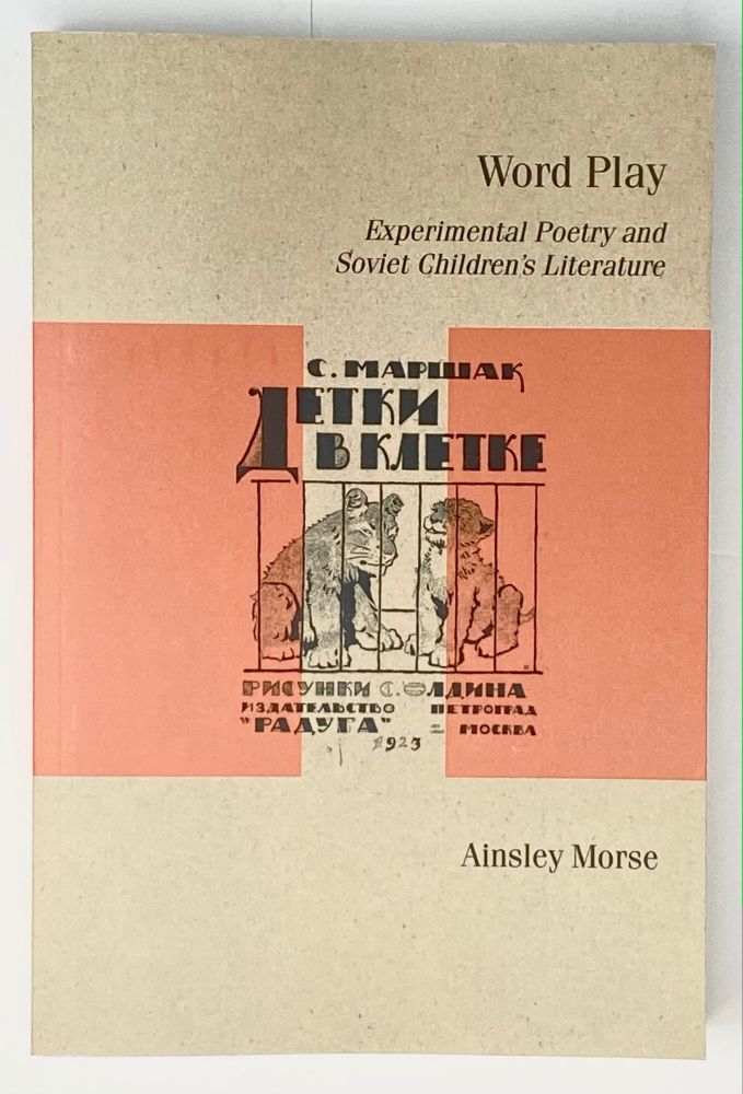 Word Play: Experimental Poetry and Soviet Children's Literature. Ainsley Morse.
