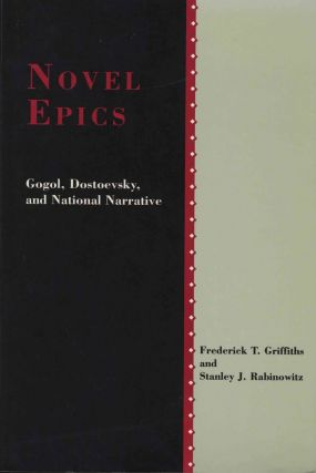 Novel Epics. Gogol, Dostoevsky, and National Narrative. Frederick T. Griffiths, Stanley J....