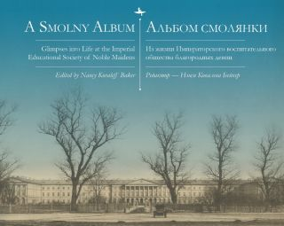 A Smolny Album. Glimpses into Life at the Imperial Educational Society of Noble Maidens. ...