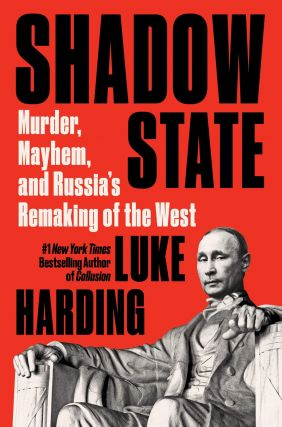 Shadow state: Murder, Mayhem, and Russia's Remaking of the West. L. Harding