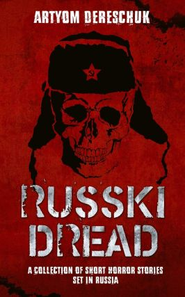 RUSSKI DREAD: A Collection of Short Horror Stories Set in Russia. Artyom Dereschuk