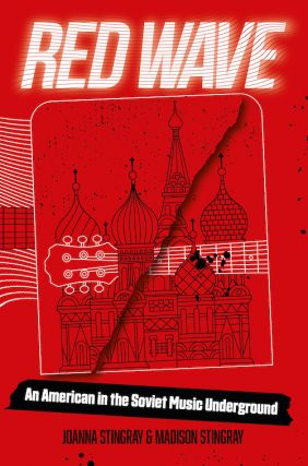 Red Wave: An American in the Soviet Music Underground. Madison Stingray Joanna Stingray